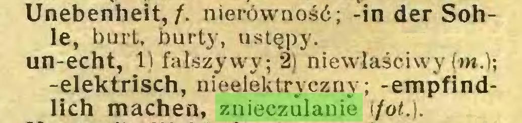 (...) Unebenheit,/, nierówność; -in der Sohle, burt, burty, ustępy, un-echt, 1) fałszywy; 2) niewłaściwy Im.); -elektrisch, nieelektryczny; -empfindlich machen, znieczulanie Ifot.)...
