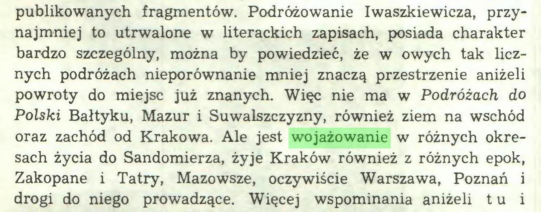 (...) publikowanych fragmentów. Podróżowanie Iwaszkiewicza, przynajmniej to utrwalone w literackich zapisach, posiada charakter bardzo szczególny, można by powiedzieć, że w owych tak licznych podróżach nieporównanie mniej znaczą przestrzenie aniżeli powroty do miejsc już znanych. Więc nie ma w Podróżach do Polski Bałtyku, Mazur i Suwalszczyzny, również ziem na wschód oraz zachód od Krakowa. Ale jest wojażowanie w różnych okresach życia do Sandomierza, żyje Kraków również z różnych epok, Zakopane i Tatry, Mazowsze, oczywiście Warszawa, Poznań i drogi do niego prowadzące. Więcej wspominania aniżeli t u i...