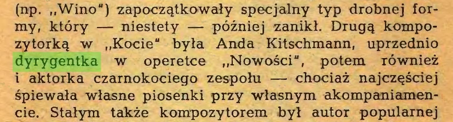 """(...) (np. """"Wino"""") zapoczątkowały specjalny typ drobnej formy, który — niestety — później zanikł. Drugą kompozytorką w """"Kocie"""" była Anda Kitschmann, uprzednio dyrygentka w operetce """"Nowości"""", potem TÓwnież i aktorka czarnokociego zespołu — chociaż najczęściej śpiewała własne piosenki przy własnym akompaniamencie. Stałym także kompozytorem był autoT popularnej..."""