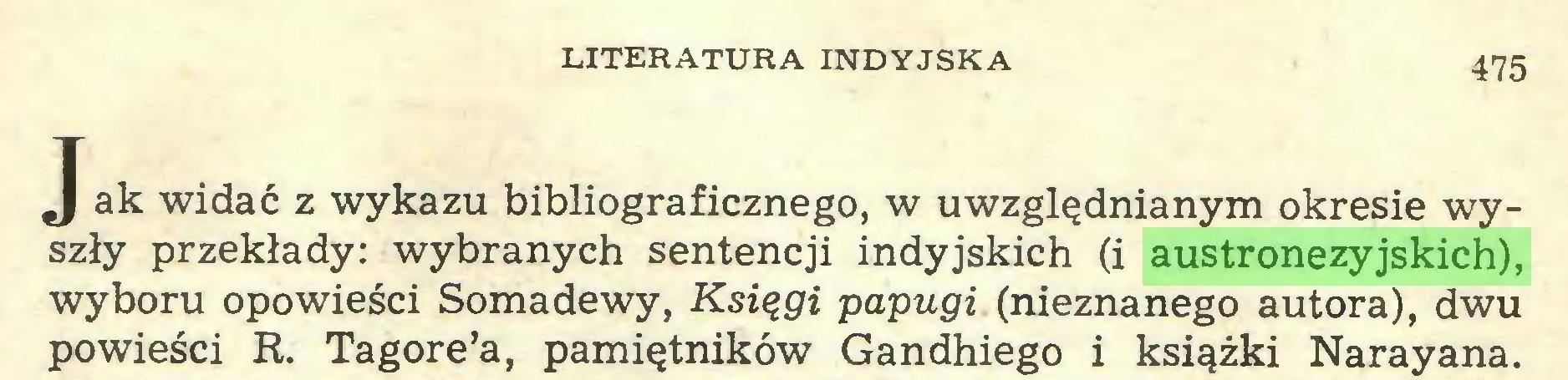(...) LITERATURA INDYJSKA 475 J ak widać z wykazu bibliograficznego, w uwzględnianym okresie wyszły przekłady: wybranych sentencji indyjskich (i austronezyjskich), wyboru opowieści Somadewy, Księgi papugi (nieznanego autora), dwu powieści R. Tagore'a, pamiętników Gandhiego i książki Narayana...