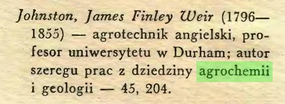 (...) Johnston, James Finley Weir (1796— 1855) — agrotechnik angielski, profesor uniwersytetu w Durham; autor szeregu prac z dziedziny agrochemii i geologii — 45, 204...