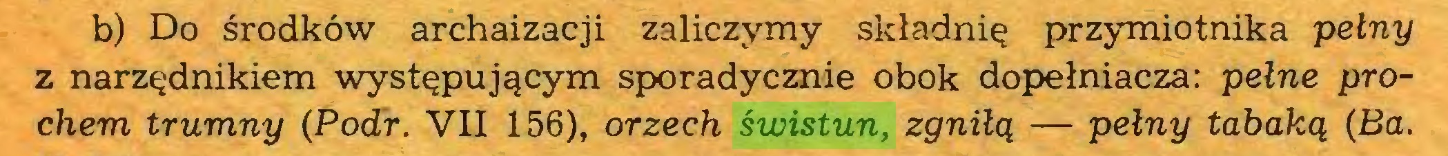 (...) b) Do środków archaizacji zaliczymy składnią przymiotnika pełny z narządnikiem występującym sporadycznie obok dopełniacza: pełne prochem trumny (Podr. VII 156), orzech świstun, zgniłą — pełny tabaką (Ba...