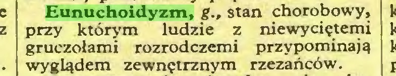 (...) Eunuchoidyzm, g., stan chorobowy, przy którym ludzie z niewyciętemi gruczołami rozrodczemi przypominają wyglądem zewnętrznym rzezańców...