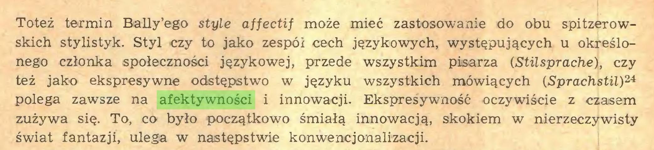 (...) Toteż termin Bally'ego style affectif może mieć zastosowanie do obu spitzerowskich stylistyk. Styl czy to jako zespói cech językowych, występujących u określonego członka społeczności językowej, przede wszystkim pisarza (Stilsprache), czy też jako ekspresywne odstępstwo w języku wszystkich mówiących (Sprachstil)24 polega zawsze na afektywności i innowacji. Ekspresywność oczywiście z czasem zużywa się. To, co było początkowo śmiałą innowacją, skokiem w nierzeczywisty świat fantazji, ulega w następstwie konwencjonalizacji...