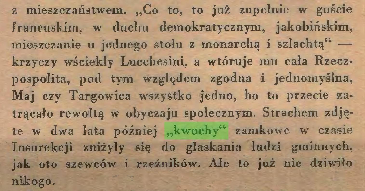 """(...) z mieszczaństwem. """"Co to, to już zupełnie w guście francuskim, w duchu demokratycznym, jakobińskim, mieszczanie u jednego stołu z monarchą i szlachtą"""" — krzyczy wściekły Lucchesini, a wtóruje mu cała Rzeczpospolita, pod tym względem zgodna i jednomyślna, Maj czy Targowica wszystko jedno, bo to przecie zatrącało rewoltą w obyczaju społecznym. Strachem zdjęte w dwa lata później """"kwochy"""" zamkowe w czasie Insurekcji zniżyły się do głaskania ludzi gminnych, jak oto szewców i rzeźników. Ale to już nie dziwiło nikogo..."""