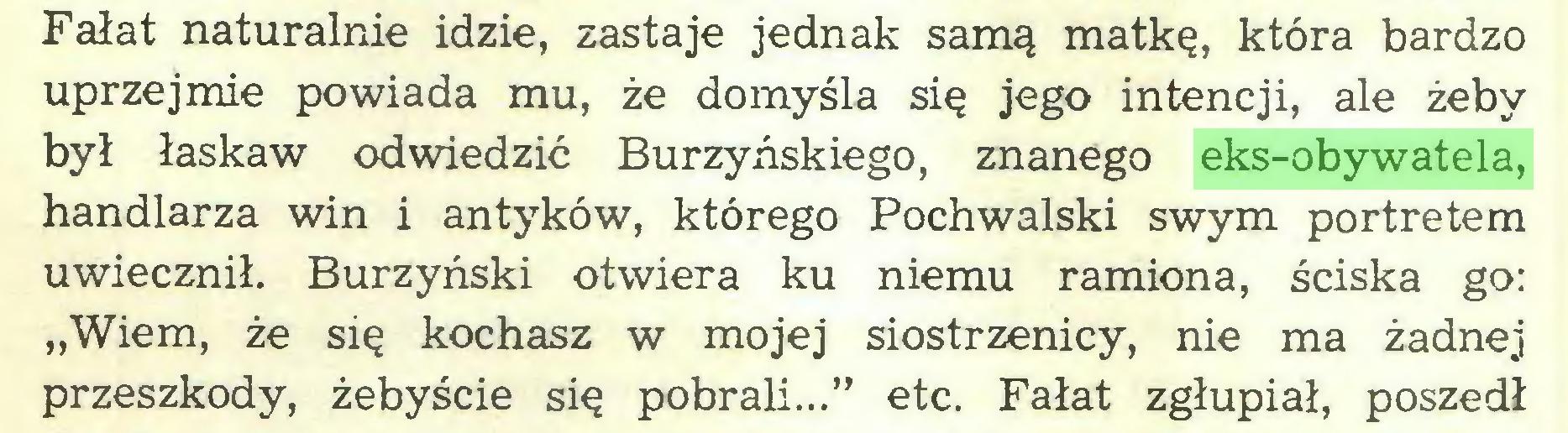 """(...) Fałat naturalnie idzie, zastaje jednak samą matkę, która bardzo uprzejmie powiada mu, że domyśla się jego intencji, ale żeby był łaskaw odwiedzić Burzyńskiego, znanego eks-obywatela, handlarza win i antyków, którego Pochwalski swym portretem uwiecznił. Burzyński otwiera ku niemu ramiona, ściska go: """"Wiem, że się kochasz w mojej siostrzenicy, nie ma żadnej przeszkody, żebyście się pobrali..."""" etc. Fałat zgłupiał, poszedł..."""