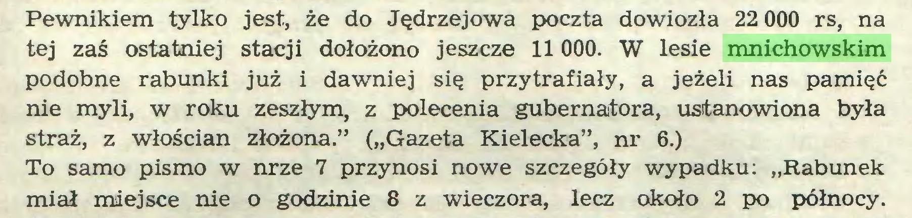 """(...) Pewnikiem tylko jest, że do Jędrzejowa poczta dowiozła 22 000 rs, na tej zaś ostatniej stacji dołożono jeszcze 11 000. W lesie mnichowskim podobne rabunki już i dawniej się przytrafiały, a jeżeli nas pamięć nie myli, w roku zeszłym, z polecenia gubernatora, ustanowiona była straż, z włościan złożona."""" (""""Gazeta Kielecka"""", nr 6.) To samo pismo w nrze 7 przynosi nowe szczegóły wypadku: """"Rabunek miał miejsce nie o godzinie 8 z wieczora, lecz około 2 po północy..."""