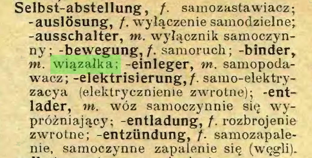 (...) Selbst-abstellung, /. samozastawiacz; -auslösung, /. wyłączenie samodzielne; -ausschalter, tn. wyłącznik samoczynny; -bewegung,/. samoruch; -binder, tn. wiązałka; -einleger, tn. samopodawacz; -elektrisierung,/. samo-elektryzacya (elektrycznienie zwrotne); -entlader, tn. wóz samoczynnie się wypróżniający; -entladung, /. rozbrojenie zwrotne; -entzündung, /. samozapalenie, samoczynne zapalenie się (węgli)...