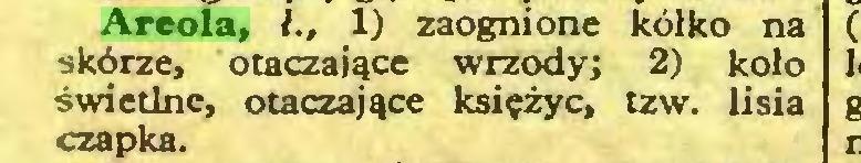 (...) Areola, 1) zaognione kółko na skórze, otaczające wrzody; 2) koło świetlne, otaczające księżyc, tzw. lisia czapka...
