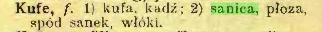 (...) Kufe, f. 1) kufa. kadź; 2) sanica, płoza, spód sanek, włóki...