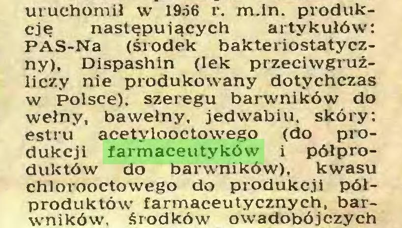 (...) uruchomił w 1956 r. m.in. produkcję następujących artykułów: PAS-Na (środek bakteriostatyczny), Dispashin (lek przeciwgruźliczy nie produkowany dotychczas w Polsce), szeregu barwników do wełny, bawełny, jedwabiu, skóry: estru acetylooctowego (do produkcji farmaceutyków i półproduktów do barwników), kwasu chlorooctowego do produkcji półproduktów farmaceutycznych, barwników. środków owadobójczych...