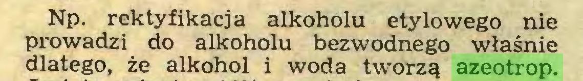 (...) Np. rektyfikacja alkoholu etylowego nie prowadzi do alkoholu bezwodnego właśnie dlatego, że alkohol i woda tworzą azeotrop...