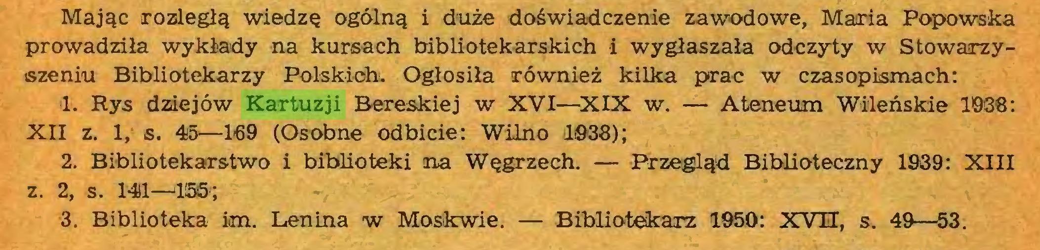 (...) Mając rozległą wiedzę ogólną i duże doświadczenie zawodowe, Maria Popowska prowadziła wykłady na kursach bibliotekarskich i wygłaszała odczyty w Stowarzyszeniu Bibliotekarzy Polskich. Ogłosiła również kilka prac w czasopismach: 1. Rys dziejów Kartuzji Bereskiej w XVI—XIX w. — Ateneum Wileńskie 19*38: XII z. 1, s. 45—169 (Osobne odbicie: Wilno 1038); 2. Bibliotekarstwo i biblioteki na Węgrzech. — Przegląd Biblioteczny 1939: XIII z. 2, s. 14)1—*155*; 3. Biblioteka im. Lenina w Moskwie. — Bibliotekarz 1950: XVH, s. 49—53...