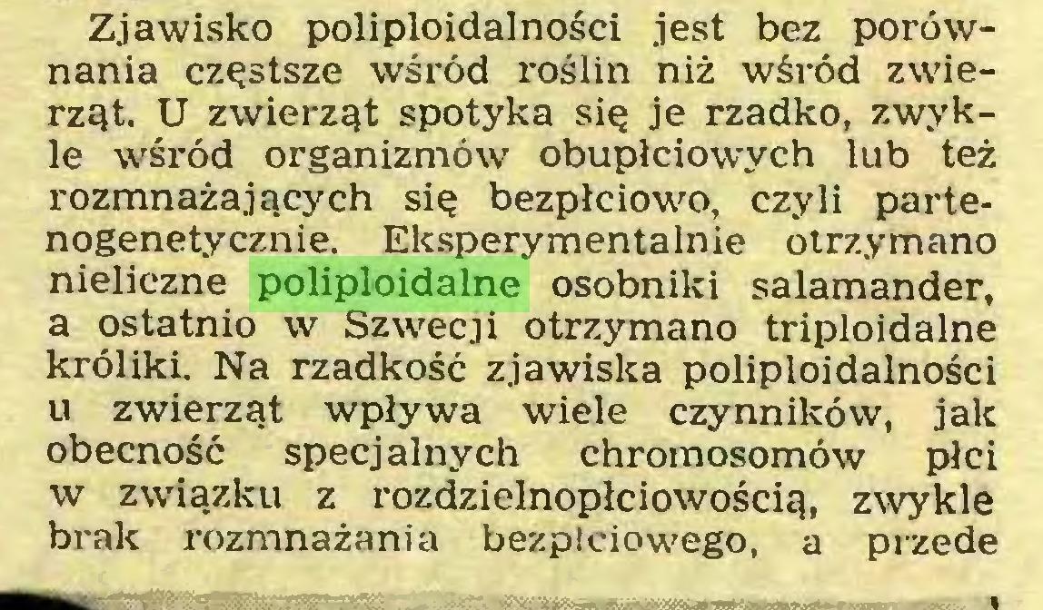 (...) Zjawisko poliploidalności jest bez porównania częstsze wśród roślin niż wśród zwierząt. U zwierząt spotyka się je rzadko, zwykle wśród organizmów obupłciowych lub też rozmnażających się bezpłciowo, czyli partenogenetycznie. Eksperymentalnie otrzymano nieliczne poliploidalne osobniki salamander, a ostatnio w Szwecji otrzymano triploidalne króliki. Na rzadkość zjawiska poliploidalności u zwierząt wpływa wiele czynników, jak obecność specjalnych chromosomów płci w związku z rozdzielnopłciowością, zwykle brak rozmnażania bezpłciowego, a przede...