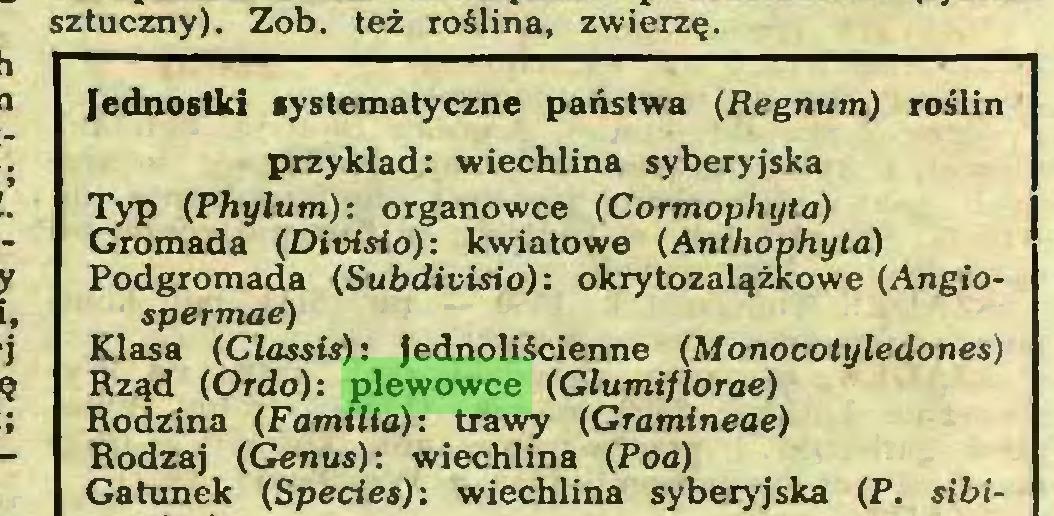 (...) sztuczny). Zob. też roślina, zwierzę. Jednostki systematyczne państwa (Regnum) roślin przykład: wiechlina syberyjska Typ {Phylum): organowce (Cormophyta) Gromada (Divisio): kwiatowe (Anthophyta) Podgromada (Subdivisio): okrytozalążkowe (Angiospermae) Klasa (Classis): jednoliścienne (Monocotyledones) Rząd (Ordo): plewowce (Glumijlorae) Rodzina (Familia): trawy (Gramłneae) Rodzaj (Genus): wiechlina (Poa) Gatunek (Species): wiechlina syberyjska (P. sibi...