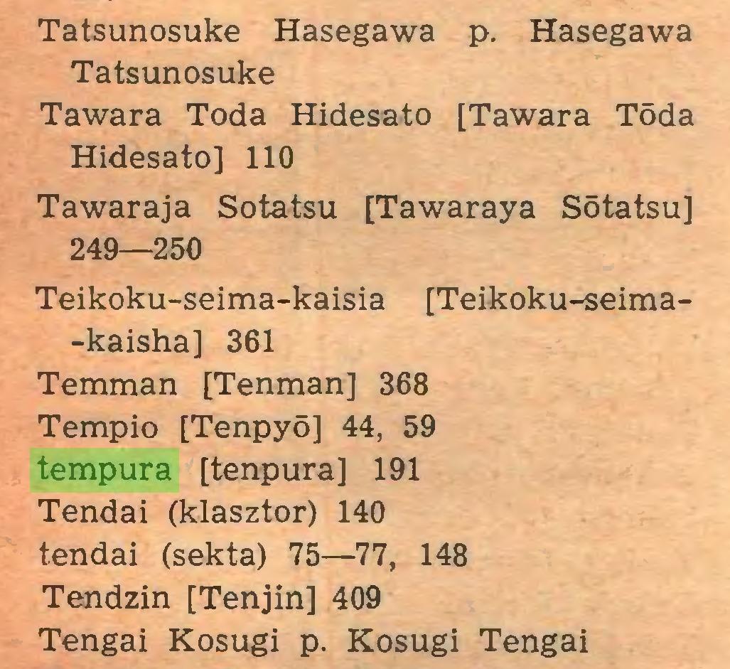 (...) Tatsunosuke Hasegawa p. Hasegawa Tatsunosuke Tawara Toda Hidesato [Tawara T5da Hidesato] 110 Ta wara ja Sotatsu [Tawaraya SStatsu] 249—250 Teikoku-seima-kaisia [Teikoku-seima-kaisha] 361 Temman [Tenman] 368 Tempio [Tenpyd] 44, 59 tempura [tenpura] 191 Tendai (klasztor) 140 tendai (sekta) 75—77, 148 Tendzin [Tenjin] 409 Tengai Kosugi p. Kosugi Tengai...
