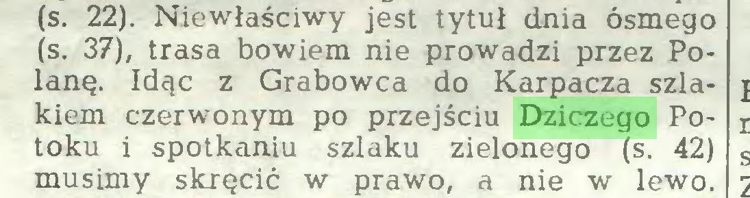 (...) (s. 22). Niewłaściwy jest tytuł dnia ósmego (s. 37), trasa bowiem nie prowadzi przez Polanę. Idąc z Grabowca do Karpacza szlakiem czerwonym po przejściu Dziczego Potoku i spotkaniu szlaku zielonego (s. 42) musimy skręcić w prawo, a nie w lewo...