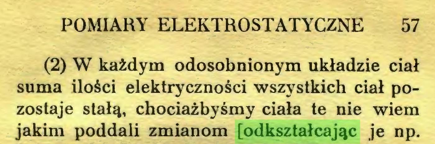 (...) POMIARY ELEKTROSTATYCZNE 57 (2) W każdym odosobnionym układzie ciał suma ilości elektryczności wszystkich ciał pozostaje stałą, chociażbyśmy ciała te nie wiem jakim poddali zmianom [odkształcając je np...