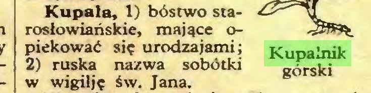 (...) Kupała, 1) bóstwo starosłowiańskie, mające opiekować się urodzajami; Kupalnik 2) ruska nazwa sobótki górski w wigilję św. Jana...