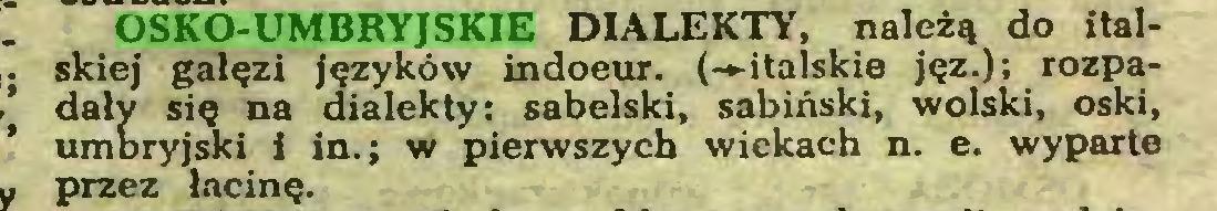 (...) OSKO-UMBRYJSKIE DIALEKTY, należą do italskiej gałęzi języków indoeur. (-»-italskie jęz.); rozpadały się na dialekty: sabelski, sabiński, wolski, oski, umbryjski i in.; w pierwszych wiekach n. e. wyparte przez łacinę...