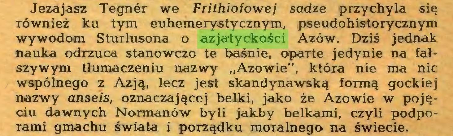 """(...) Jezajasz Tegner we Frithiofowej sadze przychyla się również ku tym euhemerystycznym, pseudohistorycznym wywodom Sturlusona o azjatyckości Azów. Dziś jednak nauka odrzuca stanowczo te baśnie, oparte jedynie na fałszywym tłumaczeniu nazwy """"Azowie"""", która nie ma nic wspólnego z Azją, lecz jest skandynawską formą gockiej nazwy anseis, oznaczającej belki, jako że Azowie w pojęciu dawnych Normanów byli jakby belkami, czyli podporami gmachu świata i porządku moralnego na świecie..."""