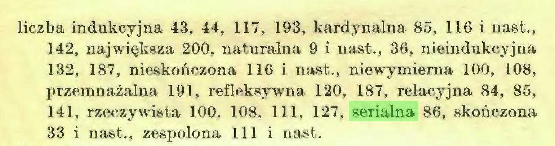 (...) liczba indukcyjna 43, 44, 117, 193, kardynalna 85, 116 i nast., 142, największa 200, naturalna 9 i nast., 36, nieindukcyjna 132, 187, nieskończona 116 i nast., niewymierna 100, 108, przemnażalna 191, refleksywna 120, 187, relacyjna 84, 85, 141, rzeczywista 100, 108, 111, 127, serialna 86, skończona 33 i nast., zespolona 111 i nast...