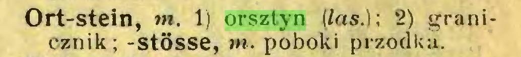(...) Ort-stein, m. 1) orsztyn (las.); 2) granicznik; -stösse, m. poboki przodku...