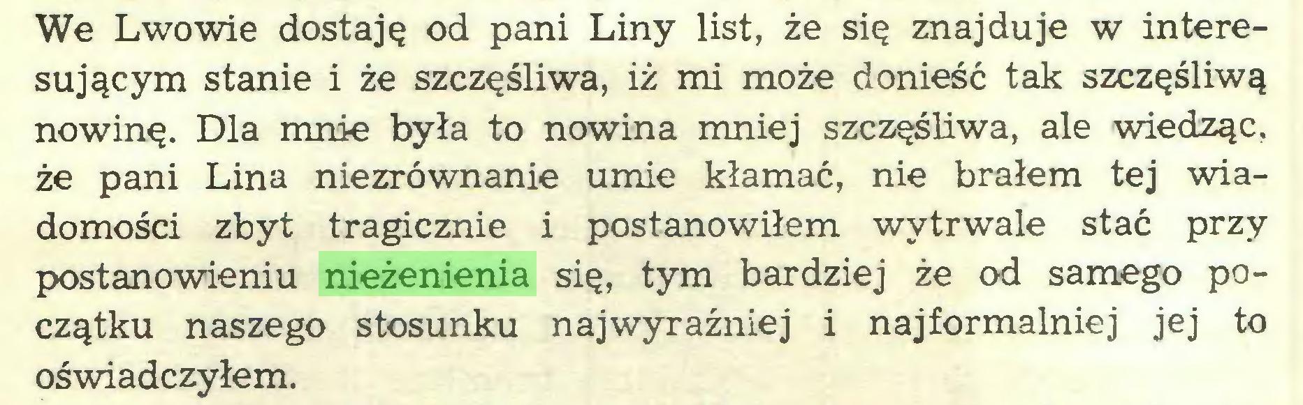 (...) We Lwowie dostaję od pani Liny list, że się znajduje w interesującym stanie i że szczęśliwa, iż mi może donieść tak szczęśliwą nowinę. Dla mnie była to nowina mniej szczęśliwa, ale wiedząc, że pani Lina niezrównanie umie kłamać, nie brałem tej wiadomości zbyt tragicznie i postanowiłem wytrwale stać przy postanowieniu nieżenienia się, tym bardziej że od samego początku naszego stosunku najwyraźniej i najformalniej jej to oświadczyłem...