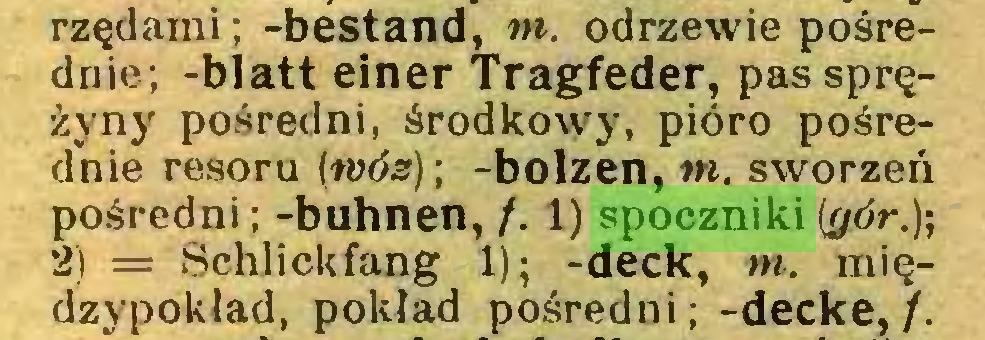 (...) rzędami; -bestand, tn. odrzewie pośrednie; -blatt einer Tragfeder, pas sprężyny pośredni, środkowy, pióro pośrednie resoru (wóz)-, -bolzen, tn. sworzeń pośredni; -buhnen, /. 1) spoczniki (gór.); 2) = Schlickfang 1); -deck, tn. międzypokład, pokład pośredni; -decke, /...