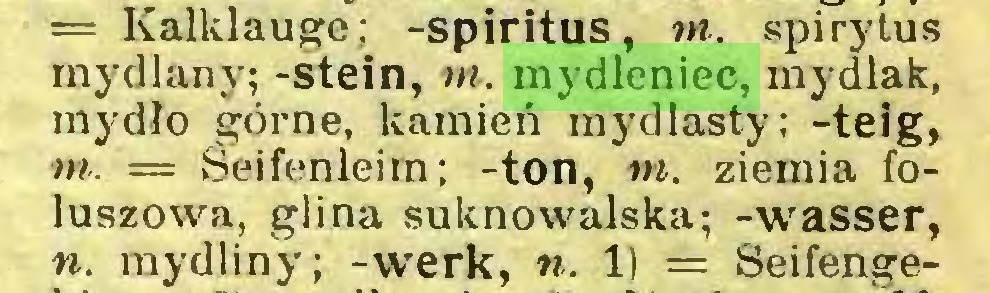 (...) = Kalklauge; -spiritus, m. spirytus mydlany; -stein, ni. mydleniec, mydlak, mydło górne, kamień mydlasty; -teig, m. — Seifenleim; -ton, m. ziemia foluszowa, glina suknowalska; -wasser, n. mydliny; -werk, n. 1) = Seifenge...