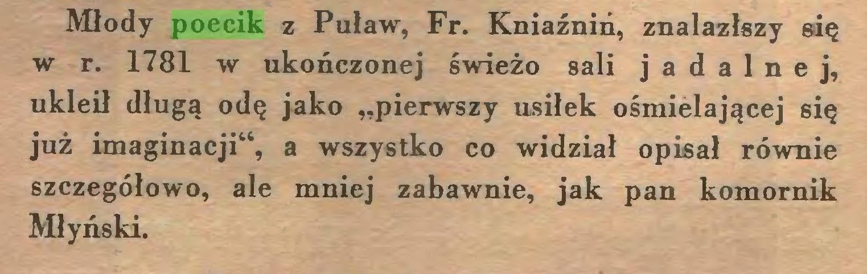 """(...) Młody poecik z Puław, Fr. Kniaźniń, znalazłszy się w r. 1781 w ukończonej świeżo sali jadalnej, ukleił długą odę jako """"pierwszy usiłek ośmielającej się już imaginacji"""", a wszystko co widział opisał równie szczegółowo, ale mniej zabawnie, jak pan komornik Młyński..."""
