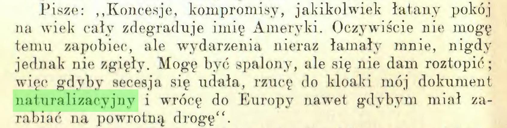 """(...) Pisze: """"Koncesje, kompromisy, jakikolwiek łatany pokój na wiek cały zdegraduje imię Ameryki. Oczywiście nie mogę temu zapobiec, ale wydarzenia nieraz łamały mnie, nigdy jednak nie zgięły. Mogę być spalony, ale się nie dam roztopić; więc gdyby secesja się udała, rzucę do kloaki mój dokument naturalizacyjny i wrócę do Europy nawet gdybym miał zarabiać na powrotną drogę""""..."""