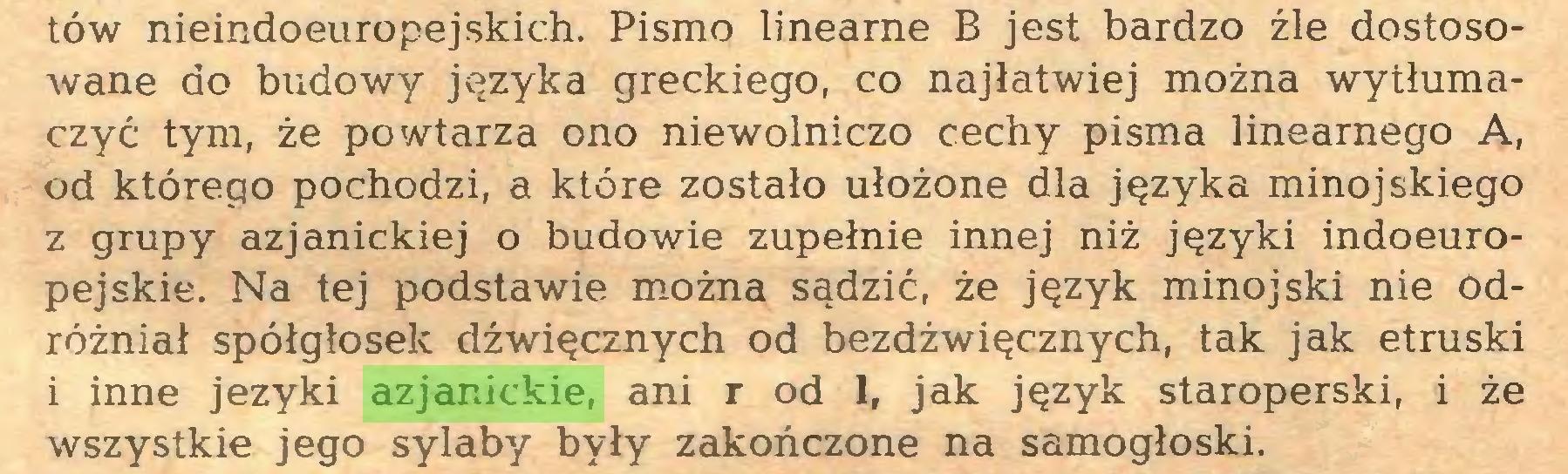 (...) tów nieindoeuropejskich. Pismo linearne B jest bardzo źle dostosowane do budowy języka greckiego, co najłatwiej można wytłumaczyć tym, że powtarza ono niewolniczo cechy pisma linearnego A, od którego pochodzi, a które zostało ułożone dla języka minojskiego z grupy azjanickiej o budowie zupełnie innej niż języki indoeuropejskie. Na tej podstawie można sądzić, że język minojski nie Odróżniał spółgłosek dźwięcznych od bezdźwięcznych, tak jak etruski i inne jeżyki azjanickie, ani r od 1, jak język staroperski, i że wszystkie jego sylaby były zakończone na samogłoski...