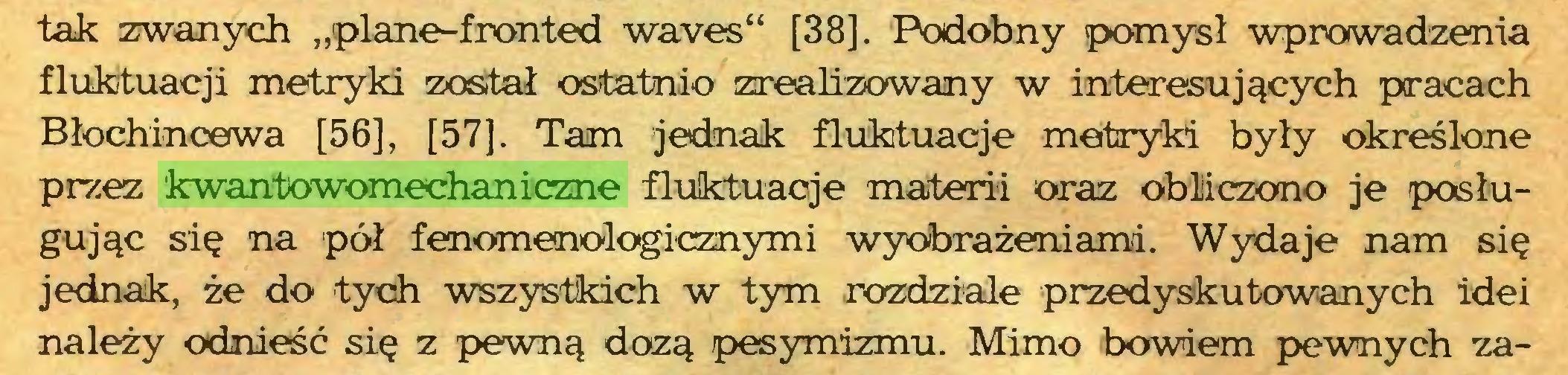 """(...) tak zwanych """"plane-fronted waves"""" [38]. Podobny pomysł wprowadzenia fluktuacji metryki został ostatnio zrealizowany w interesujących pracach Błochincewa [56], [57]. Tam jednak fluktuacje metryki były określone przez kwantowomechaniczne fluktuacje materii oraz obliczono je posługując się na pół fenomenologicznymi wyobrażeniami. Wydaje nam się jednak, że do tych wszystkich w tym rozdziale przedyskutowanych idei należy odnieść się z pewną dozą pesymizmu. Mimo bowiem pewnych za..."""
