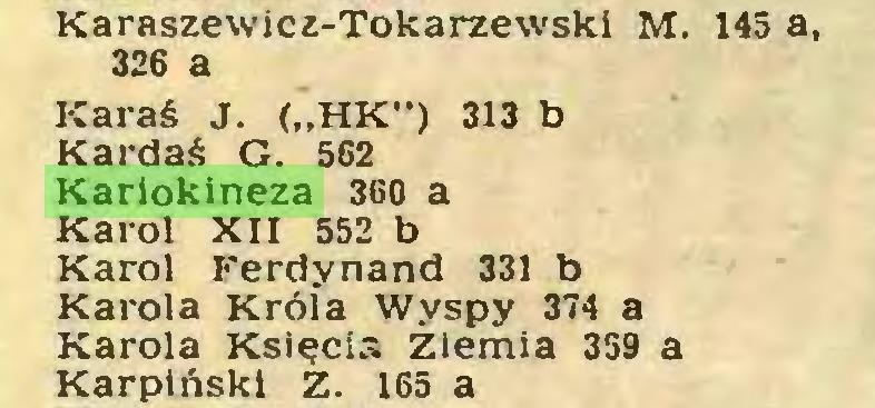 """(...) Karaszewicz-Tokarzewski M. 145 a, 326 a Karaś J. (""""HK"""") 313 b Kardaś G. 562 Kariokineza 360 a Karol XII 552 b Karol Ferdynand 331 b Karola Króla Wyspy 374 a Karola Księcia Ziemia 359 a Karpiński Z. 165 a..."""