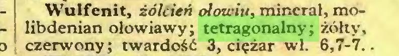 (...) Wulfcnit, żółcień ołowiu, minerał, molibdenian ołowiawy; tetragonalny; żółty, czerwony; twardość 3, ciężar wl. 6,7-7...
