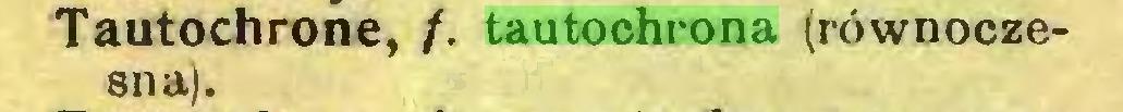 (...) Tautochrone, /. tautochrona (równoczesna)...