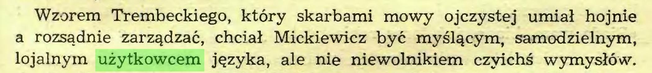(...) Wzorem Trembeckiego, który skarbami mowy ojczystej umiał hojnie a rozsądnie zarządzać, chciał Mickiewicz być myślącym, samodzielnym, lojalnym użytkowcem języka, ale nie niewolnikiem czyichś wymysłów...