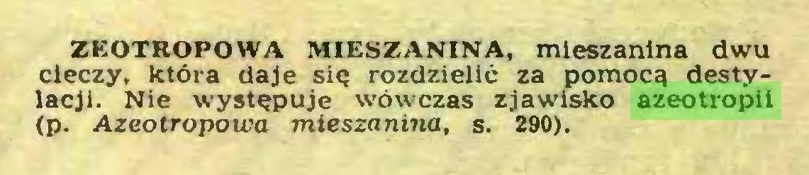 (...) ZEOTROPOWA MIESZANINA, mieszanina dwu cieczy, która daje się rozdzielić za pomocą destylacji. Nie występuje wówczas zjawisko azeotropii (p. Azeotropowa mieszanina, s. 290)...