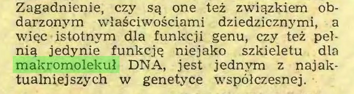(...) Zagadnienie, czy są one też związkiem obdarzonym właściwościami dziedzicznymi, a więc istotnym dla funkcji genu, czy też pełnią jedynie funkcję niejako szkieletu dla makromolekuł DNA, jest jednym z najaktualniejszych w genetyce współczesnej...
