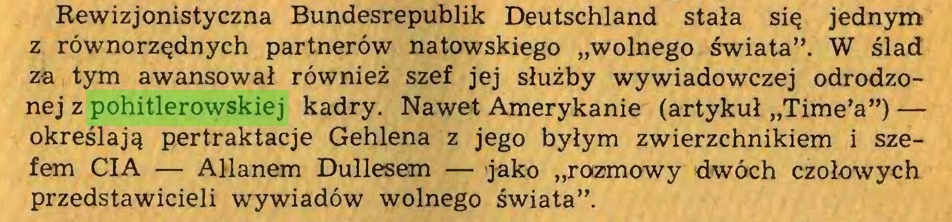 """(...) Rewizjonistyczna Bundesrepublik Deutschland stała się jednym z równorzędnych partnerów natowskiego """"wolnego świata"""". W ślad za tym awansował również szef jej służby wywiadowczej odrodzonej z pohitlerowskiej kadry. Nawet Amerykanie (artykuł """"Time'a"""") — określają pertraktacje Gehlena z jego byłym zwierzchnikiem i szefem CIA — Allanem Dullesem — jako """"rozmowy dwóch czołowych przedstawicieli wywiadów wolnego świata""""..."""