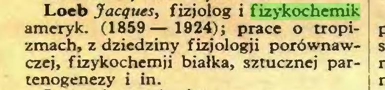 (...) Loeb Jacques, fizjolog i fizykochemik ameryk. (1859— 1924); prace o tropizmach, z dziedziny fizjologii porównawczej, fizykochemii białka, sztucznej partenogenezy i in...