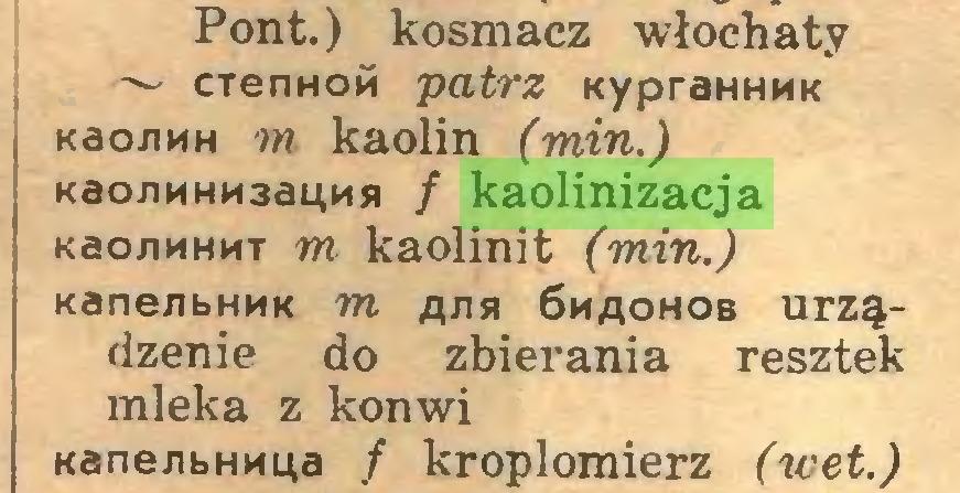 (...) Pont.) kosmacz włochaty ~ CTenHOM patrz sypraHHMK Kao/iMH m kaolin (min.) KaonnHM3a4Mji / kaolinizacja Kao/iMHMT m kaolinit (min.) KanenbHMK m ajih 6maohob urządzenie do zbierania resztek mleka z konwi Kane^bHMua / kroplomierz (wet.)...