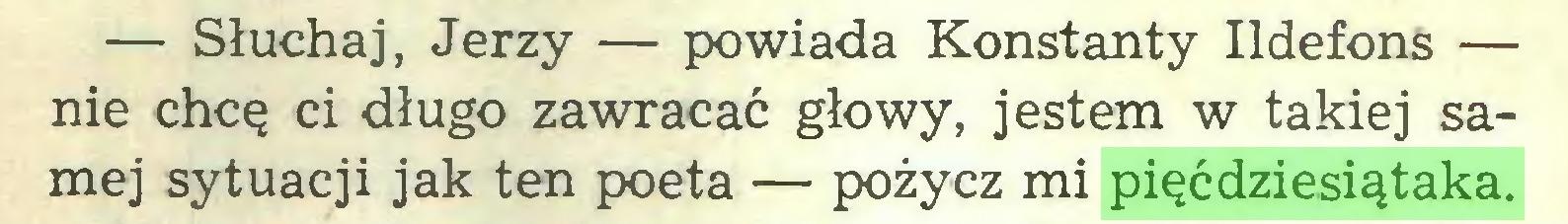 (...) — Słuchaj, Jerzy — powiada Konstanty Ildefons — nie chcę ci długo zawracać głowy, jestem w takiej samej sytuacji jak ten poeta — pożycz mi pięćdziesiątaka...