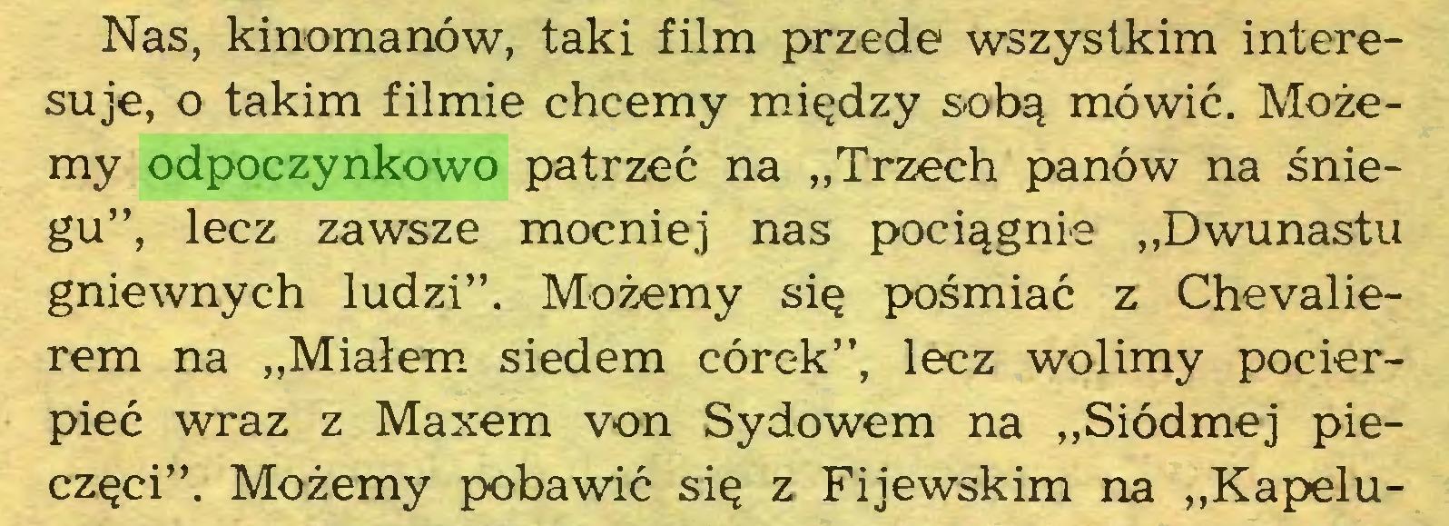 """(...) Nas, kinomanów, taki film przede wszystkim interesuje, o takim filmie chcemy między sobą mówić. Możemy odpoczynkowo patrzeć na """"Trzech panów na śniegu"""", lecz zawsze mocniej nas pociągnie """"Dwunastu gniewnych ludzi"""". Możemy się pośmiać z Chevalierem na """"Miałem siedem córek"""", lecz wolimy pocierpieć wraz z Maxem von Sydowem na """"Siódmej pieczęci"""". Możemy pobawić się z Fijewskim na """"Kapelu..."""