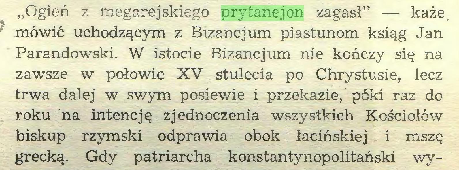 """(...) """"Ogień z megarejskiego prytanejon zagasł"""" — każe mówić uchodzącym z Bizancjum piastunom ksiąg Jan Parandowski. W istocie Bizancjum nie kończy się na zawsze w połowie XV stulecia po Chrystusie, lecz trwa dalej w swym posiewie i przekazie, póki raz do roku na intencję zjednoczenia wszystkich Kościołów biskup rzymski odprawia obok łacińskiej i mszę grecką. Gdy patriarcha konstantynopolitański wy..."""