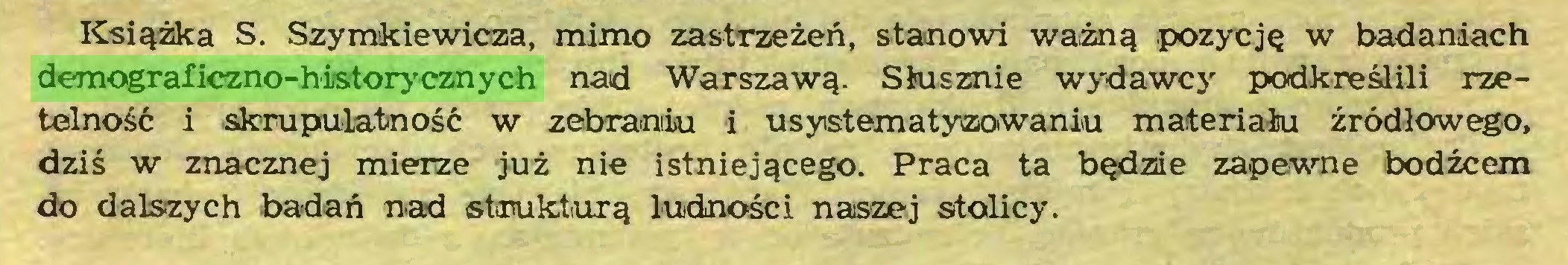 (...) Książka S. Szymkiewicza, mimo zastrzeżeń, stanowi ważną pozycję w badaniach demograficzno-historycznych nad Warszawą. Słusznie wydawcy podkreślili rzetelność i skrupulatność w zebraniu i usystematyzowaniu materiału źródłowego, dziś w znacznej mierze już nie istniejącego. Praca ta będzie za-pewne bodźcem do dalszych badań nad strukturą ludności naszej stolicy...