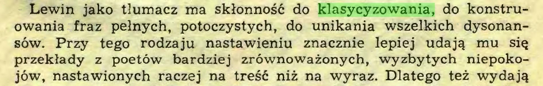(...) Lewin jako tłumacz ma skłonność do klasycyzowania, do konstruowania fraz pełnych, potoczystych, do unikania wszelkich dysonansów. Przy tego rodzaju nastawieniu znacznie lepiej udają mu się przekłady z poetów bardziej zrównoważonych, wyzbytych niepokojów, nastawionych raczej na treść niż na wyraz. Dlatego też wydają...