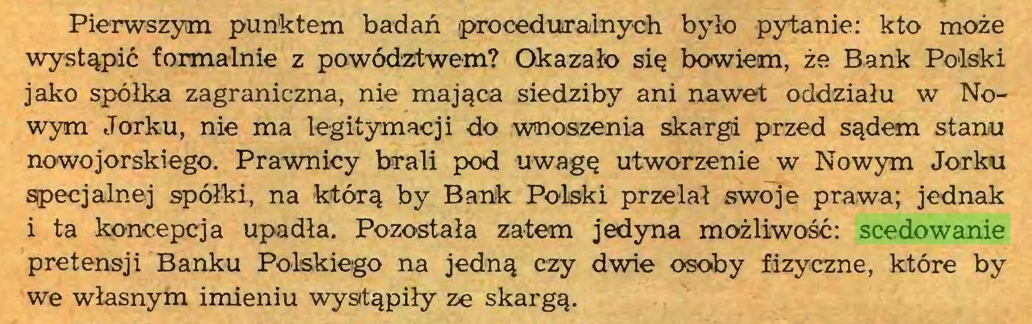 (...) Pierwszym punktem badań proceduralnych było pytanie: kto może wystąpić formalnie z powództwem? Okazało się bowiem, że Bank Polski jako spółka zagraniczna, nie mająca siedziby ani nawet oddziału w Nowym Jorku, nie ma legitymacji do wnoszenia skargi przed sądem stanu nowojorskiego. Prawnicy brali pod uwagę utworzenie w Nowym Jorku specjalnej spółki, na którą by Bank Polski przelał swoje prawa; jednak i ta koncepcja upadła. Pozostała zatem jedyna możliwość: scedowanie pretensji Banku Polskiego na jedną czy dwie osoby fizyczne, które by we własnym imieniu wystąpiły ze skargą...