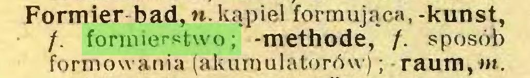 (...) Formier-bad,n.kąpiel formująca, -kunst, /. formierstwo; -methode, /. sposób formowania (akumulatorów); -raum,m...